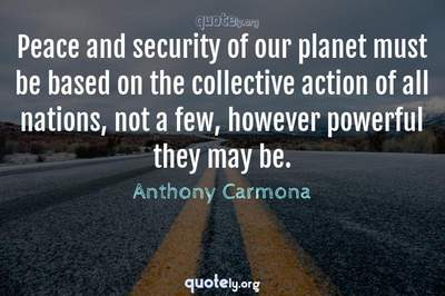 Photo Quote of Peace and security of our planet must be based on the collective action of all nations, not a few, however powerful they may be.