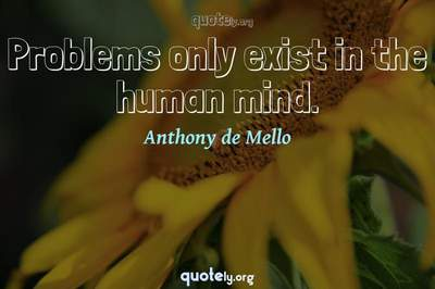 Photo Quote of Problems only exist in the human mind.