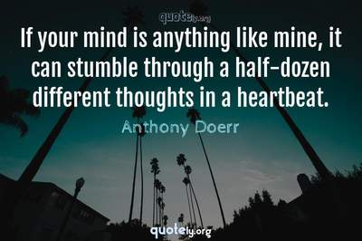 Photo Quote of If your mind is anything like mine, it can stumble through a half-dozen different thoughts in a heartbeat.