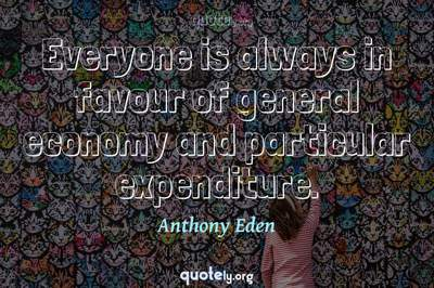 Photo Quote of Everyone is always in favour of general economy and particular expenditure.