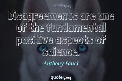 Photo Quote of Disagreements are one of the fundamental positive aspects of science.