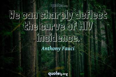 Photo Quote of We can sharply deflect the curve of HIV incidence.