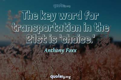 Photo Quote of The key word for transportation in the 21st is 'choice.'