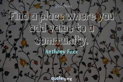 Photo Quote of Find a place where you add value to a community.
