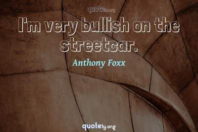 Photo Quote of I'm very bullish on the streetcar.