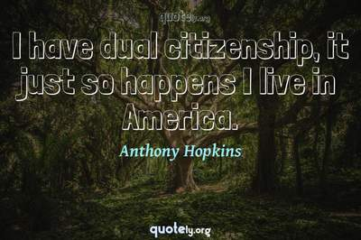 Photo Quote of I have dual citizenship, it just so happens I live in America.