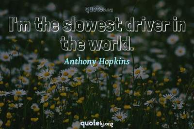 Photo Quote of I'm the slowest driver in the world.