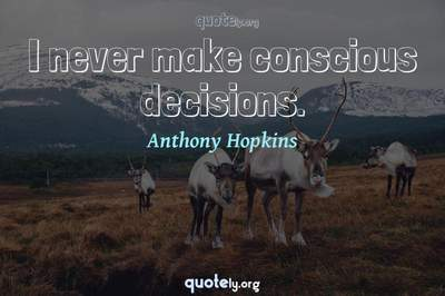 Photo Quote of I never make conscious decisions.
