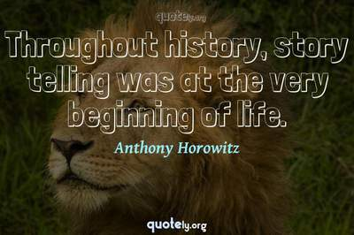 Photo Quote of Throughout history, story telling was at the very beginning of life.