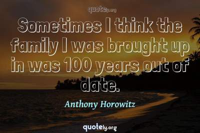 Photo Quote of Sometimes I think the family I was brought up in was 100 years out of date.