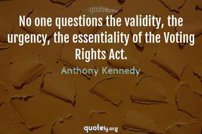 Photo Quote of No one questions the validity, the urgency, the essentiality of the Voting Rights Act.