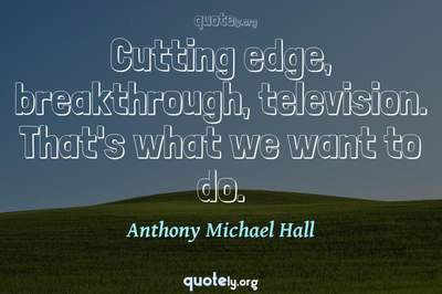 Photo Quote of Cutting edge, breakthrough, television. That's what we want to do.
