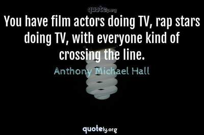 Photo Quote of You have film actors doing TV, rap stars doing TV, with everyone kind of crossing the line.