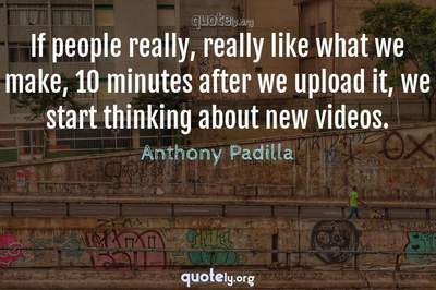 Photo Quote of If people really, really like what we make, 10 minutes after we upload it, we start thinking about new videos.