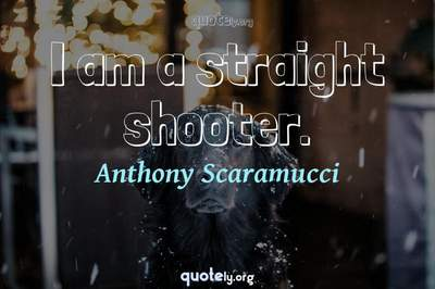 Photo Quote of I am a straight shooter.