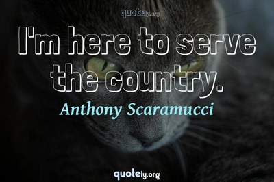 Photo Quote of I'm here to serve the country.