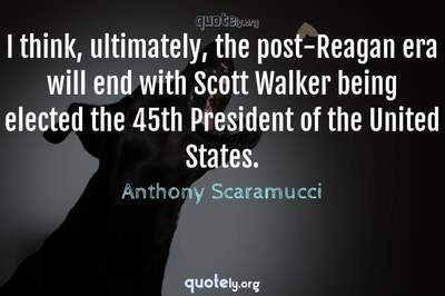Photo Quote of I think, ultimately, the post-Reagan era will end with Scott Walker being elected the 45th President of the United States.