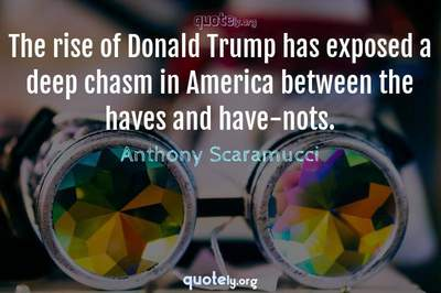 Photo Quote of The rise of Donald Trump has exposed a deep chasm in America between the haves and have-nots.