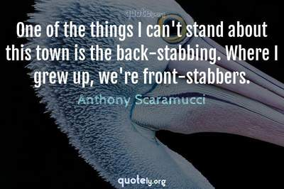 Photo Quote of One of the things I can't stand about this town is the back-stabbing. Where I grew up, we're front-stabbers.