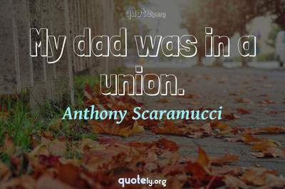 Photo Quote of My dad was in a union.