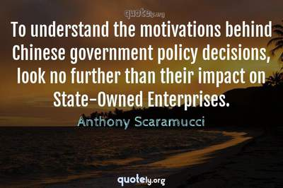 Photo Quote of To understand the motivations behind Chinese government policy decisions, look no further than their impact on State-Owned Enterprises.