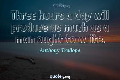 Photo Quote of Three hours a day will produce as much as a man ought to write.