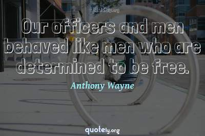 Photo Quote of Our officers and men behaved like men who are determined to be free.