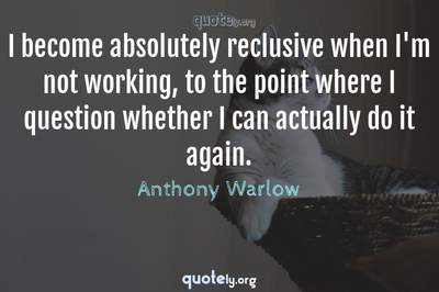 Photo Quote of I become absolutely reclusive when I'm not working, to the point where I question whether I can actually do it again.