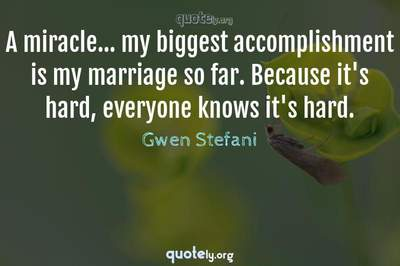 Photo Quote of A miracle... my biggest accomplishment is my marriage so far. Because it's hard, everyone knows it's hard.