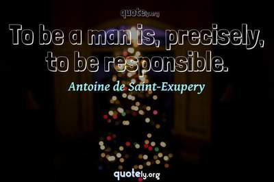 Photo Quote of To be a man is, precisely, to be responsible.