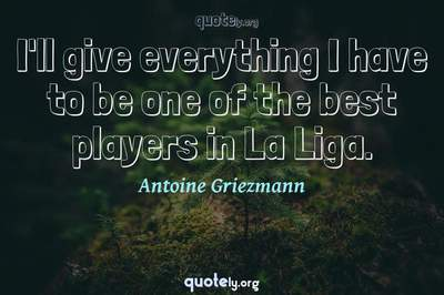 Photo Quote of I'll give everything I have to be one of the best players in La Liga.