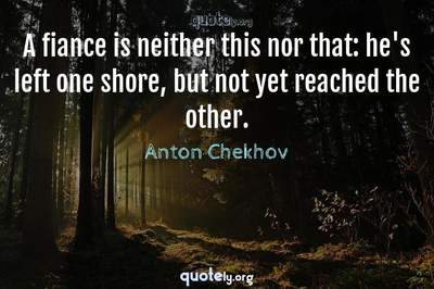 Photo Quote of A fiance is neither this nor that: he's left one shore, but not yet reached the other.