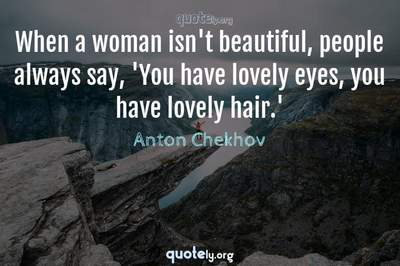 Photo Quote of When a woman isn't beautiful, people always say, 'You have lovely eyes, you have lovely hair.'