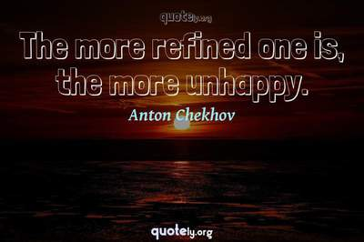 Photo Quote of The more refined one is, the more unhappy.