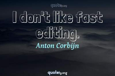 Photo Quote of I don't like fast editing.