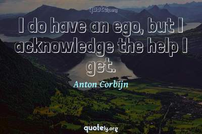 Photo Quote of I do have an ego, but I acknowledge the help I get.