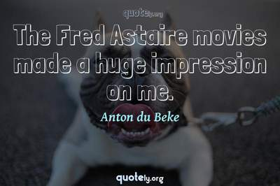 Photo Quote of The Fred Astaire movies made a huge impression on me.