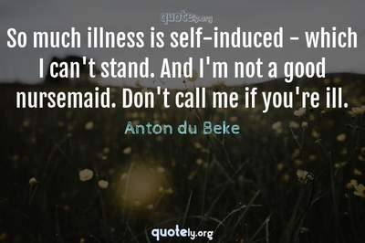 Photo Quote of So much illness is self-induced - which I can't stand. And I'm not a good nursemaid. Don't call me if you're ill.