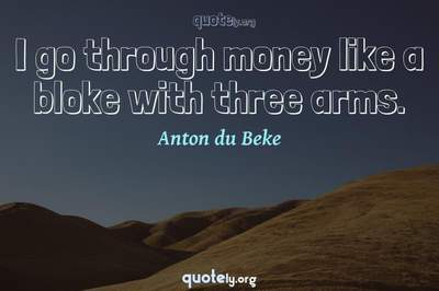 Photo Quote of I go through money like a bloke with three arms.