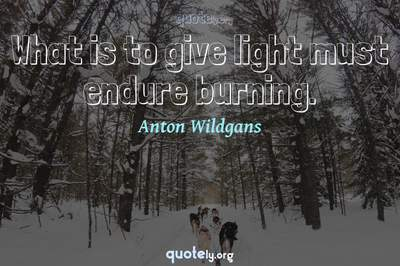 Photo Quote of What is to give light must endure burning.