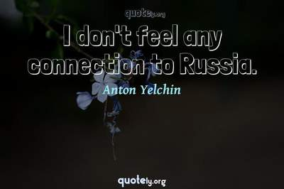 Photo Quote of I don't feel any connection to Russia.