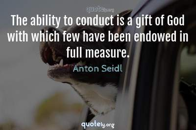Photo Quote of The ability to conduct is a gift of God with which few have been endowed in full measure.