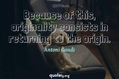Photo Quote of Because of this, originality consists in returning to the origin.