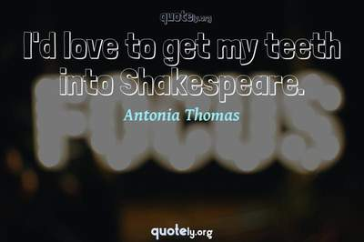 Photo Quote of I'd love to get my teeth into Shakespeare.