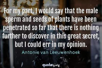 Photo Quote of For my part, I would say that the male sperm and seeds of plants have been penetrated so far that there is nothing further to discover in this great secret, but I could err in my opinion.