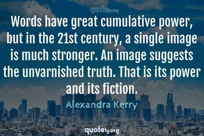 Photo Quote of Words have great cumulative power, but in the 21st century, a single image is much stronger. An image suggests the unvarnished truth. That is its power and its fiction.