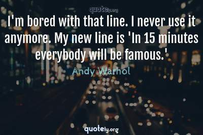 Photo Quote of I'm bored with that line. I never use it anymore. My new line is 'In 15 minutes everybody will be famous.'