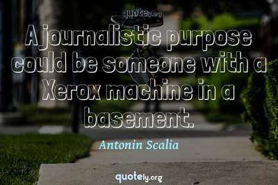 Photo Quote of A journalistic purpose could be someone with a Xerox machine in a basement.