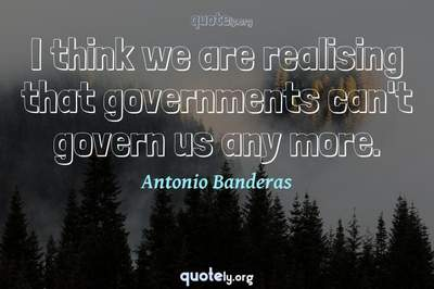Photo Quote of I think we are realising that governments can't govern us any more.