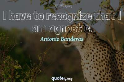 Photo Quote of I have to recognize that I am agnostic.